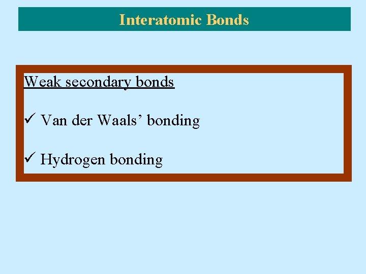 Interatomic Bonds Weak secondary bonds ü Van der Waals' bonding ü Hydrogen bonding