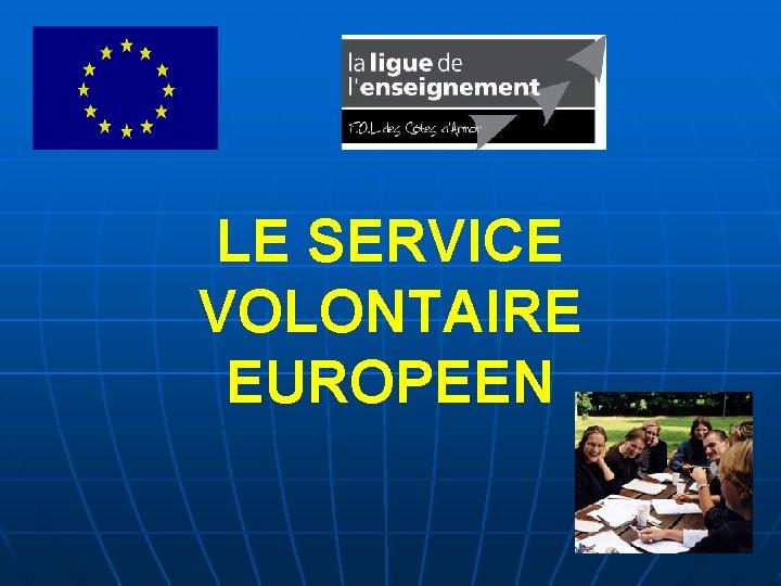 LE SERVICE VOLONTAIRE EUROPEEN