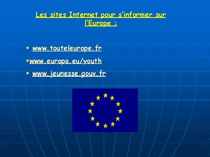 Les sites Internet pour s'informer sur l'Europe : § www. touteleurope. fr §www. europa.