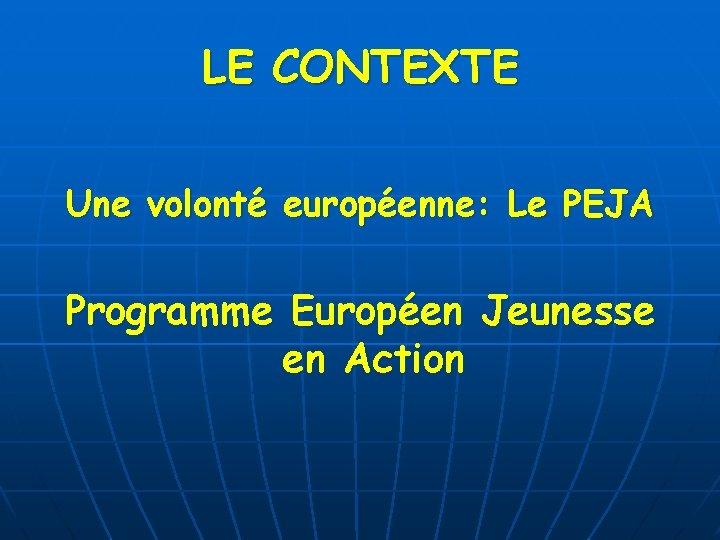 LE CONTEXTE Une volonté européenne: Le PEJA Programme Européen Jeunesse en Action