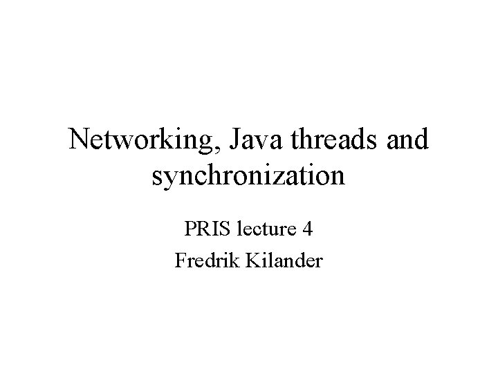 Networking, Java threads and synchronization PRIS lecture 4 Fredrik Kilander
