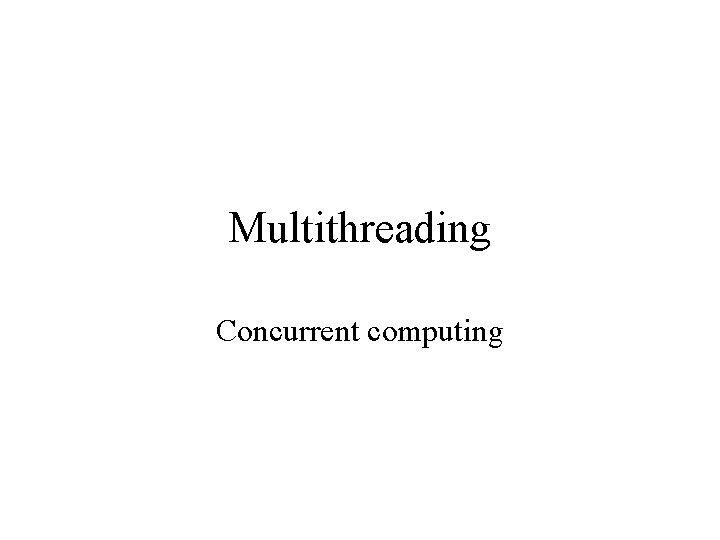 Multithreading Concurrent computing