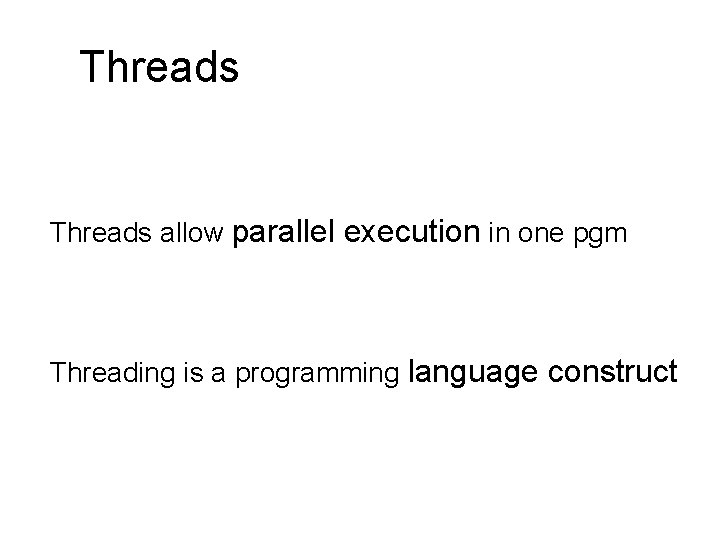 Threads allow parallel execution in one pgm Threading is a programming language construct