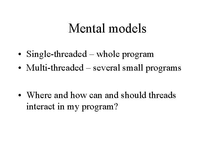 Mental models • Single-threaded – whole program • Multi-threaded – several small programs •