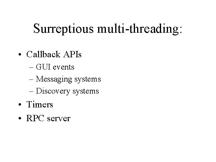 Surreptious multi-threading: • Callback APIs – GUI events – Messaging systems – Discovery systems
