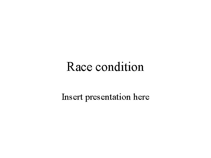Race condition Insert presentation here