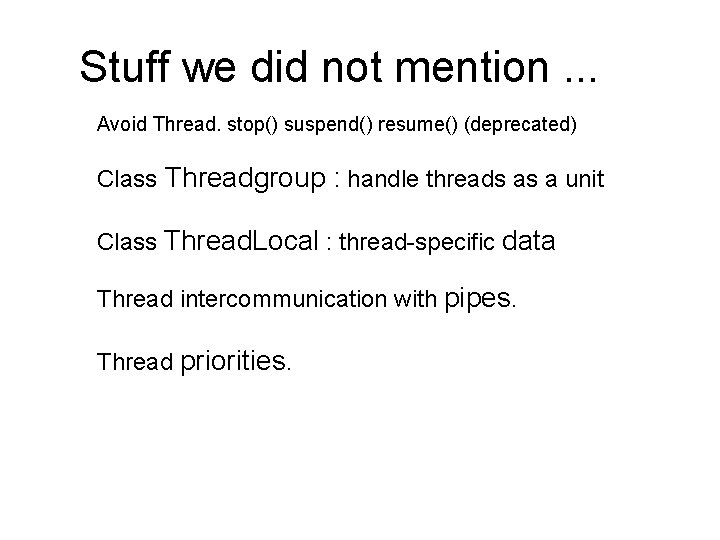Stuff we did not mention. . . Avoid Thread. stop() suspend() resume() (deprecated) Class
