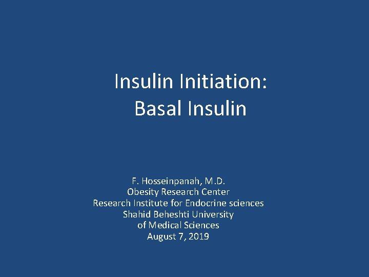 Insulin Initiation: Basal Insulin F. Hosseinpanah, M. D. Obesity Research Center Research Institute for