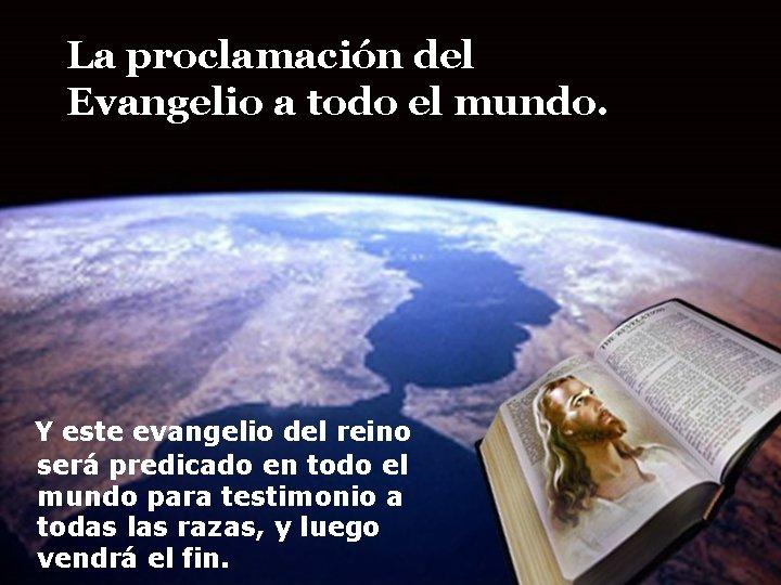 La proclamación del Evangelio a todo el mundo. Y este evangelio del reino será