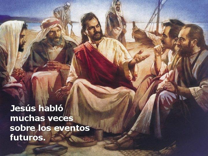 Jesús habló muchas veces sobre los eventos futuros.