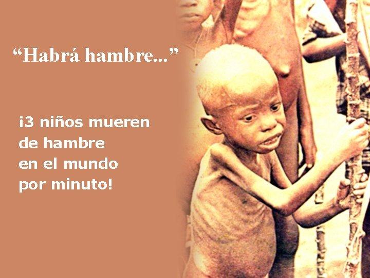 """""""Habrá hambre. . . """" ¡ 3 niños mueren de hambre en el mundo"""