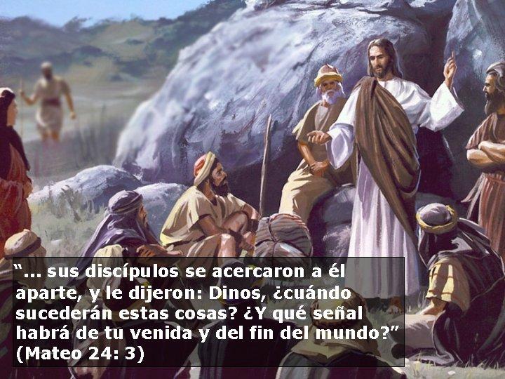 """"""". . . sus discípulos se acercaron a él aparte, y le dijeron:"""