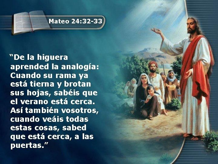 """Mateo 24: 32 -33 """"De la higuera aprended la analogía: Cuando su rama ya"""