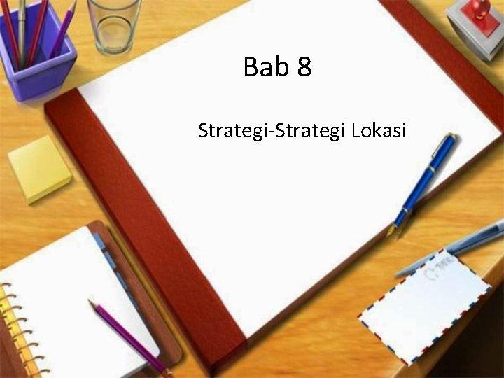 Bab 8 Strategi-Strategi Lokasi