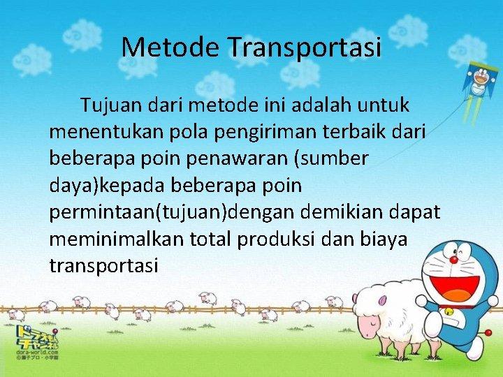 Metode Transportasi Tujuan dari metode ini adalah untuk menentukan pola pengiriman terbaik dari beberapa