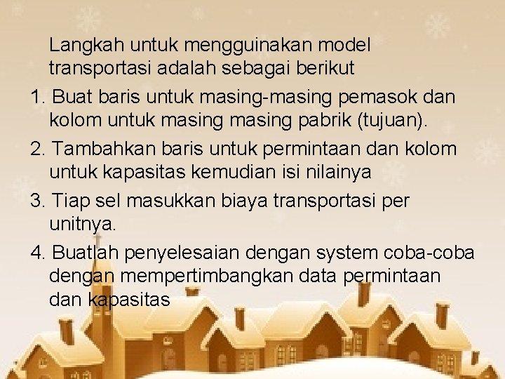 Langkah untuk mengguinakan model transportasi adalah sebagai berikut 1. Buat baris untuk masing-masing pemasok