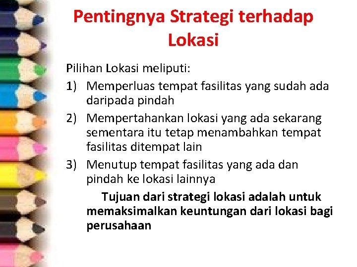 Pentingnya Strategi terhadap Lokasi Pilihan Lokasi meliputi: 1) Memperluas tempat fasilitas yang sudah ada