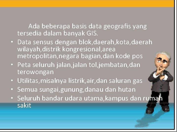 • • • Ada beberapa basis data geografis yang tersedia dalam banyak GIS.