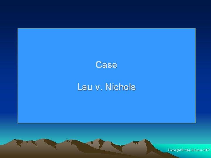 Case Lau v. Nichols Copyright © Allyn & Bacon 2007