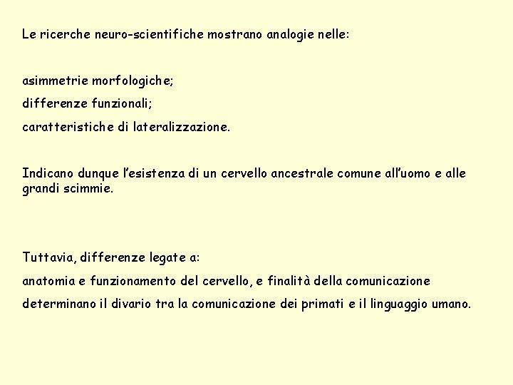 Le ricerche neuro-scientifiche mostrano analogie nelle: asimmetrie morfologiche; differenze funzionali; caratteristiche di lateralizzazione. Indicano