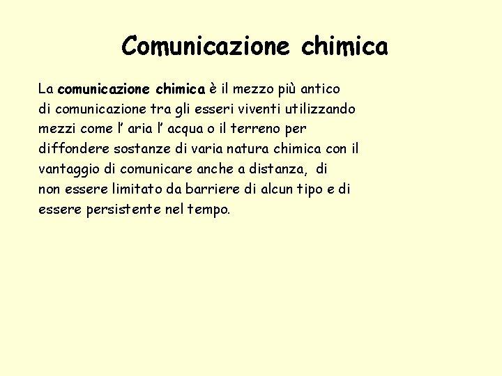 Comunicazione chimica La comunicazione chimica è il mezzo più antico di comunicazione tra gli