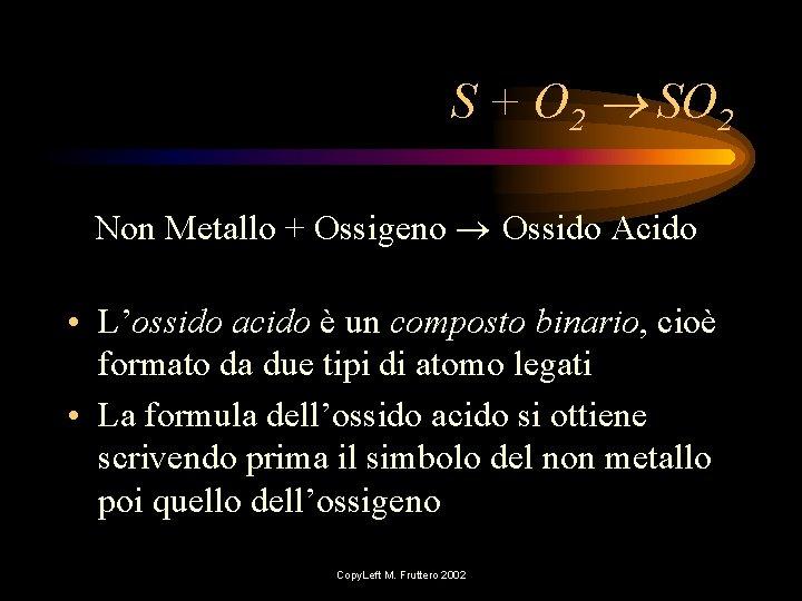 S + O 2 SO 2 Non Metallo + Ossigeno Ossido Acido • L'ossido