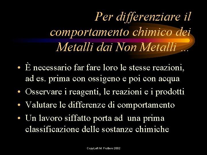 Per differenziare il comportamento chimico dei Metalli dai Non Metalli … • È necessario