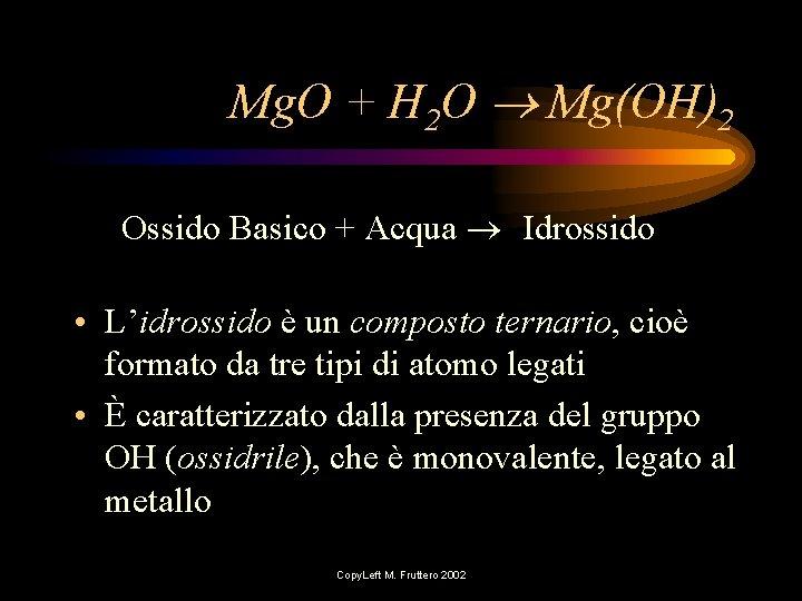Mg. O + H 2 O Mg(OH)2 Ossido Basico + Acqua Idrossido • L'idrossido