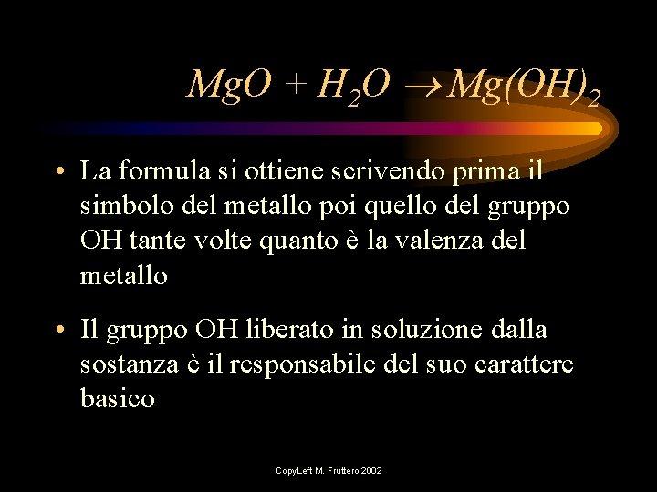 Mg. O + H 2 O Mg(OH)2 • La formula si ottiene scrivendo prima