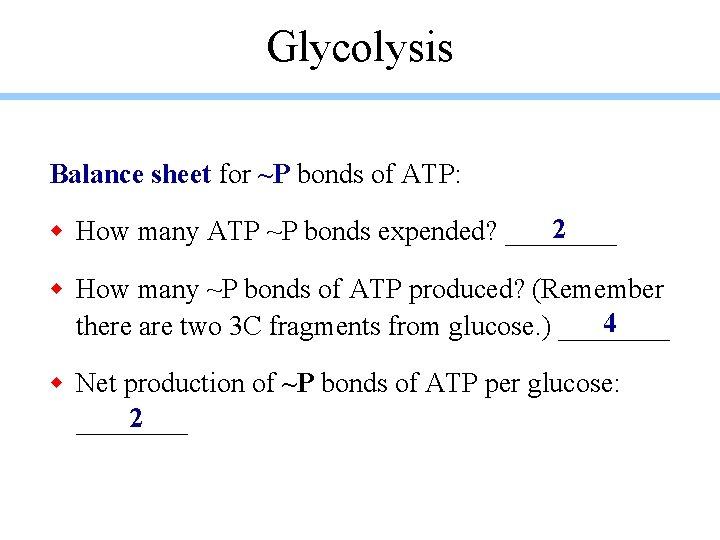Glycolysis Balance sheet for ~P bonds of ATP: 2 w How many ATP ~P