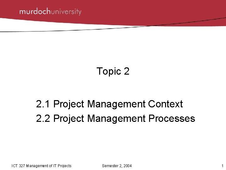 Topic 2 2. 1 Project Management Context 2. 2 Project Management Processes ICT 327