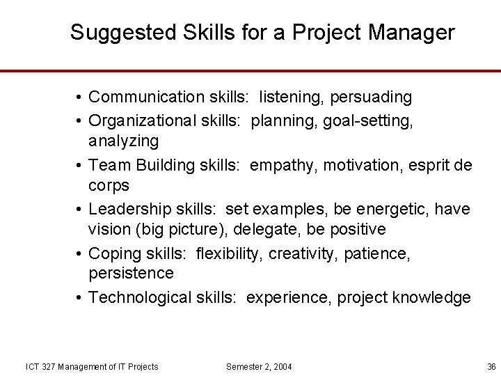 Suggested Skills for a Project Manager • Communication skills: listening, persuading • Organizational skills: