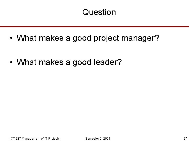 Question • What makes a good project manager? • What makes a good leader?