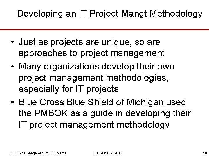 Developing an IT Project Mangt Methodology • Just as projects are unique, so are
