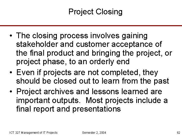 Project Closing • The closing process involves gaining stakeholder and customer acceptance of the