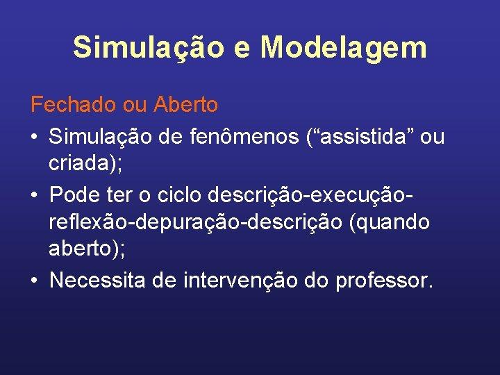 """Simulação e Modelagem Fechado ou Aberto • Simulação de fenômenos (""""assistida"""" ou criada); •"""