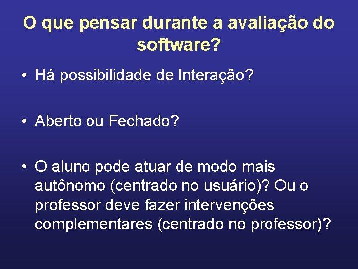 O que pensar durante a avaliação do software? • Há possibilidade de Interação? •