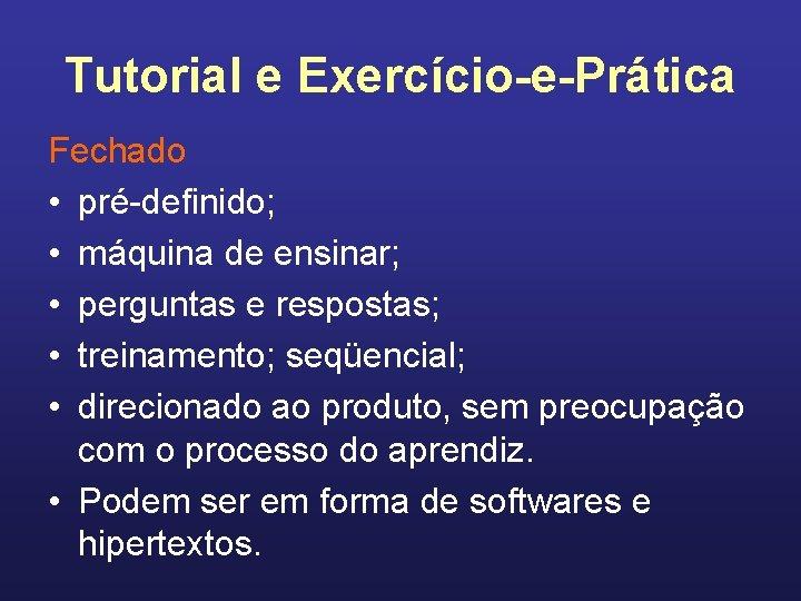 Tutorial e Exercício-e-Prática Fechado • pré-definido; • máquina de ensinar; • perguntas e respostas;