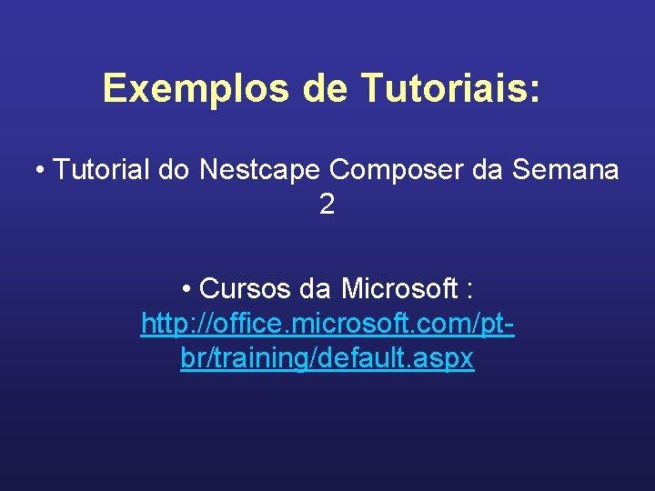 Exemplos de Tutoriais: • Tutorial do Nestcape Composer da Semana 2 • Cursos da