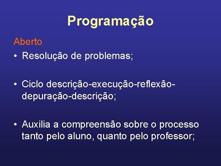 Programação Aberto • Resolução de problemas; • Ciclo descrição-execução-reflexãodepuração-descrição; • Auxilia a compreensão sobre