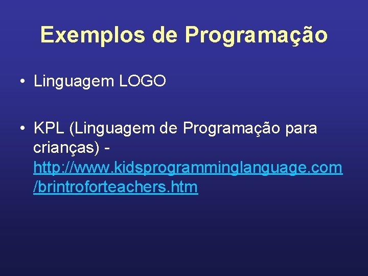 Exemplos de Programação • Linguagem LOGO • KPL (Linguagem de Programação para crianças) http: