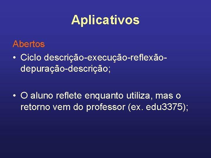 Aplicativos Abertos • Ciclo descrição-execução-reflexãodepuração-descrição; • O aluno reflete enquanto utiliza, mas o retorno