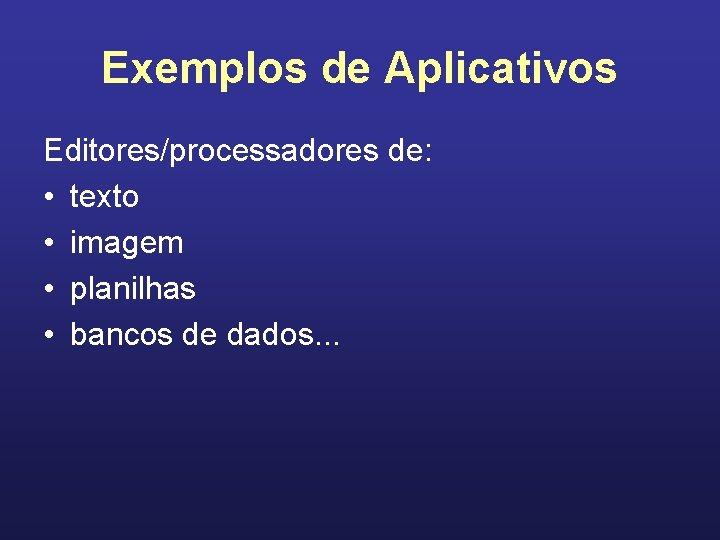 Exemplos de Aplicativos Editores/processadores de: • texto • imagem • planilhas • bancos de