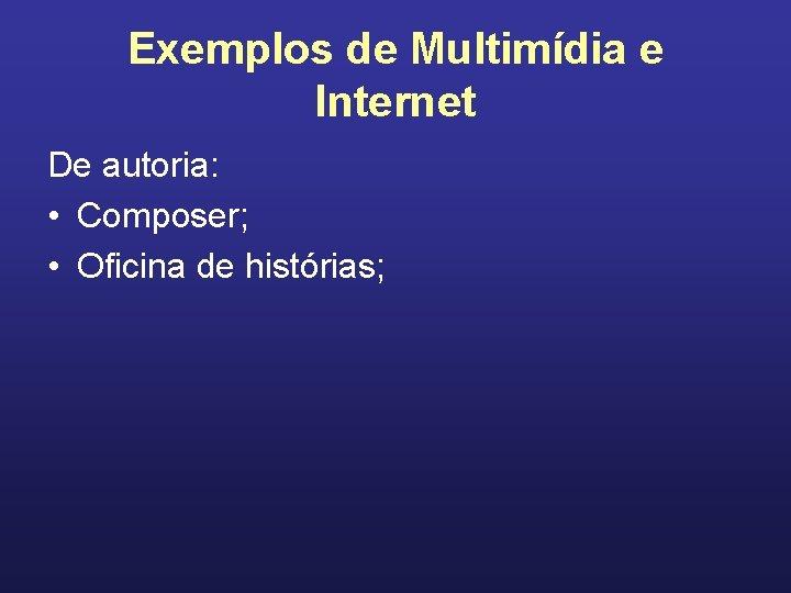 Exemplos de Multimídia e Internet De autoria: • Composer; • Oficina de histórias;