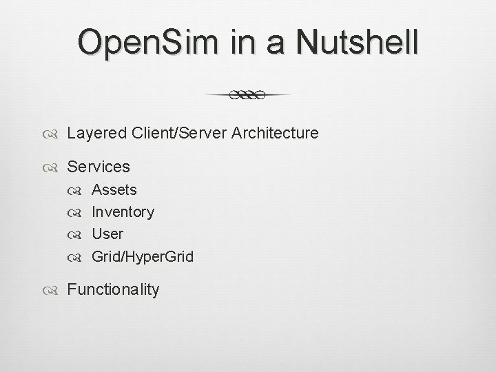 Open. Sim in a Nutshell Layered Client/Server Architecture Services Assets Inventory User Grid/Hyper. Grid