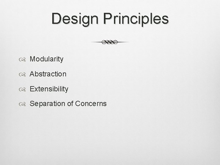 Design Principles Modularity Abstraction Extensibility Separation of Concerns