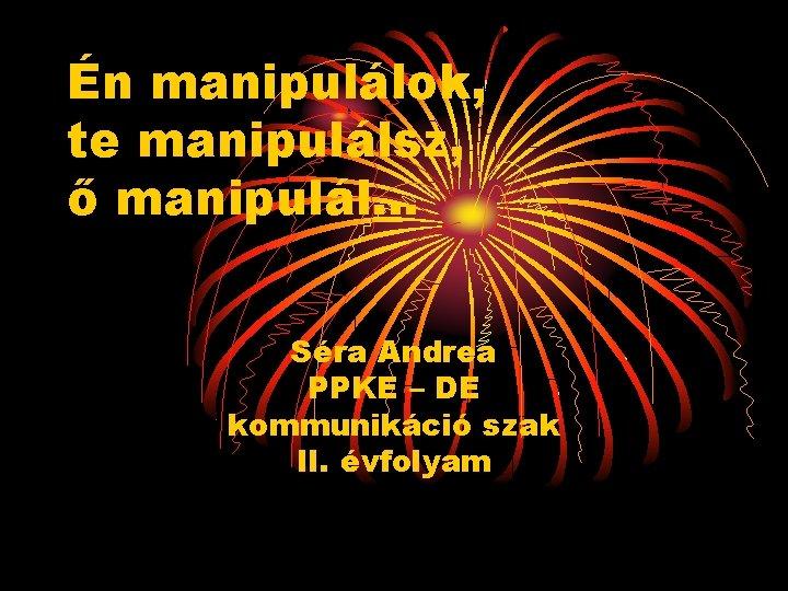Én manipulálok, te manipulálsz, ő manipulál… Séra Andrea PPKE – DE kommunikáció szak II.