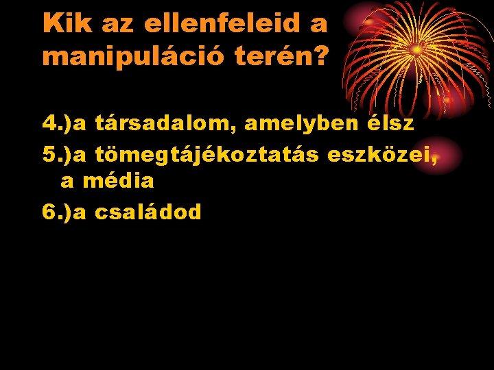 Kik az ellenfeleid a manipuláció terén? 4. )a társadalom, amelyben élsz 5. )a tömegtájékoztatás