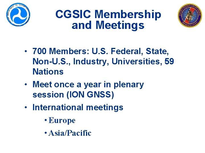 CGSIC Membership and Meetings • 700 Members: U. S. Federal, State, Non-U. S. ,