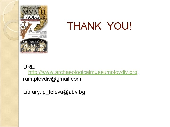 THANK YOU! URL: http: //www. archaeologicalmuseumplovdiv. org; ram. plovdiv@gmail. com Library: p_toleva@abv. bg